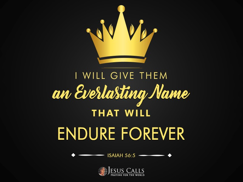 I will give them an everlasting name that will endure forever.