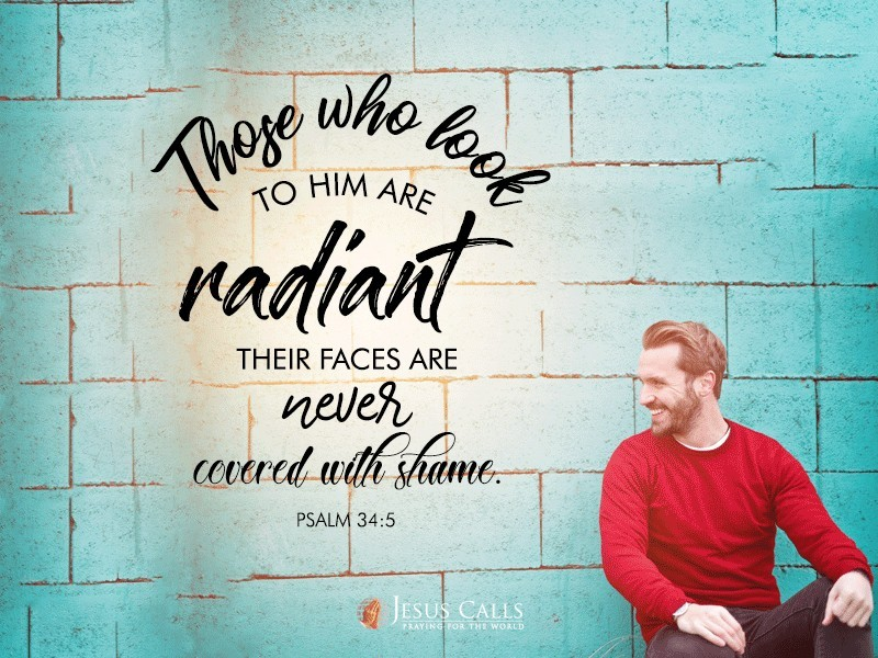 Those who look to him are radiant; their faces are never covered with shame.