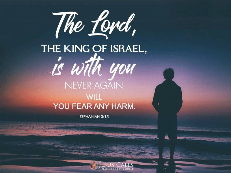 The Lord, the King of Israel, is with you; never again will you fear any harm.