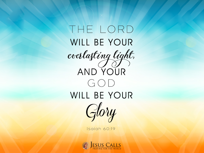 The Lord will be your everlasting light,     and your God will be your glory.