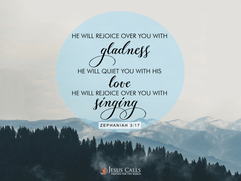 He will rejoice over you with gladness, He will quiet you with His love, He will rejoice over you with singing.
