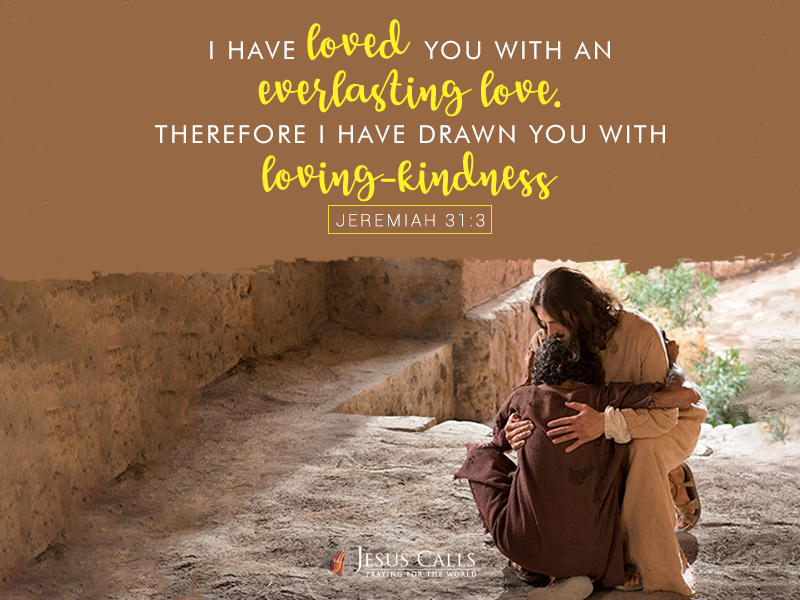 I have loved you with an everlasting love. Therefore I have drawn you with loving-kindness