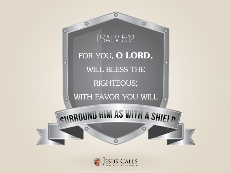 For you, O Lord, will bless the righteous; With favor You will surround him as with a shield.