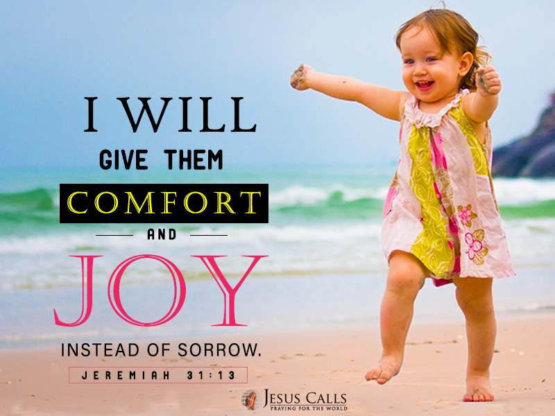 I will give them comfort and joy instead of sorrow.