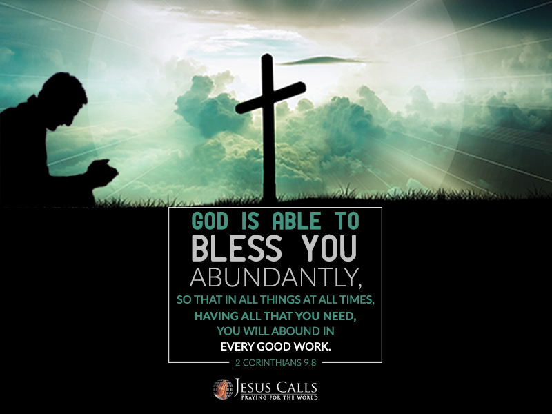 God is able to bless you abundantly, so that in all things at all times, having all that you need, you will abound in every good work.